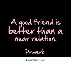Sayings about friendship - A good friend is better than a near ...