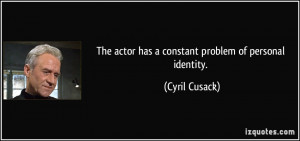 The actor has a constant problem of personal identity. - Cyril Cusack