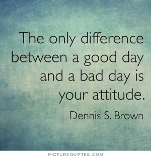 ... between a good day and a bad day is your attitude Picture Quote #1