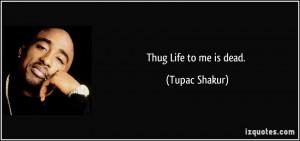 Thug Life to me is dead. - Tupac Shakur