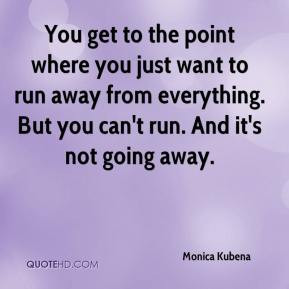 Monica Kubena You get to the point where you just want to run away