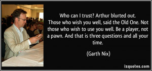 Who can I trust? Arthur blurted out. Those who wish you well, said the ...
