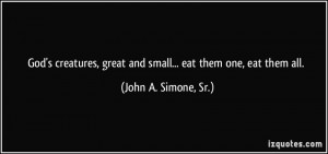 God's creatures, great and small... eat them one, eat them all. - John ...