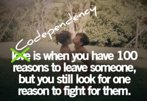 It's not love, it's codependency! When someone loves you, they don't ...