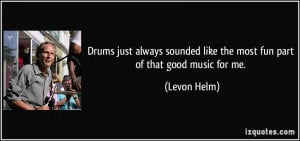 Drums just always sounded like the most fun part of that good music ...