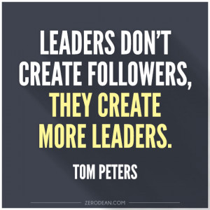 Leaders don't create followers, they create more leaders'