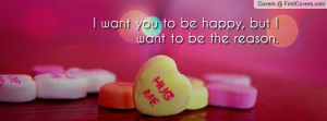 want you to be happy , Pictures , but i want to be the reason ...