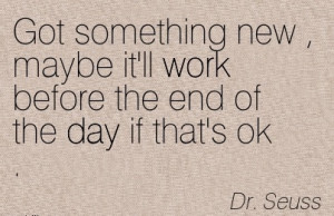 -quote-by-dr-seuss-got-something-new-maybe-itll-work-before-the-end ...