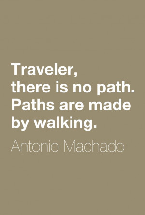 "... , there is no path. Paths are made by walking."" ― Antonio Machado"