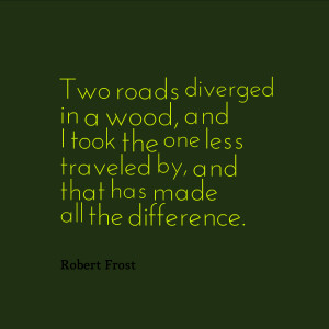 Two roads diverged in a wood, and I took the one less traveled by, and ...