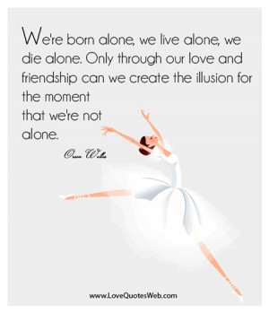 We're Born Alone,We Live Alone,We Die Alone ~ Friendship Quote