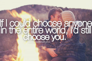 If i could choose anyone in the entire world, i'd still choose you.
