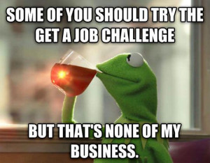 ... should try the get a job challenge. But that's none of my business