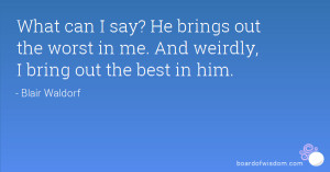 ... brings out the worst in me. And weirdly, I bring out the best in him