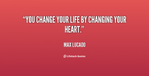 You change your life by changing your heart.""