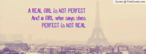... REAL GIRL is NOT PERFECT And a GIRL who says she's PERFECT is NOT REAL