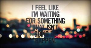 feel like i'm waiting for something that isn't going to happen.