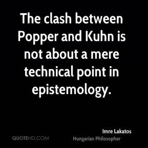 Imre Lakatos - The clash between Popper and Kuhn is not about a mere ...