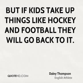 Daley Thompson - But if kids take up things like hockey and football ...
