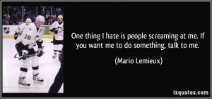 One thing I hate is people screaming at me. If you want me to do ...