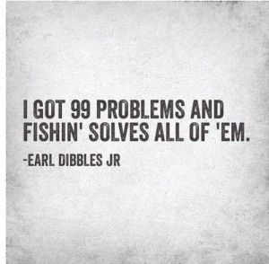 Great fishing quote but so true!