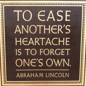 "To ease another's heartache is to forget one's own."" -Abraham ..."