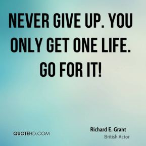 Richard E. Grant - Never give up. You only get one life. Go for it!