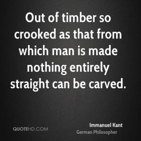 Immanuel Kant - Out of timber so crooked as that from which man is ...