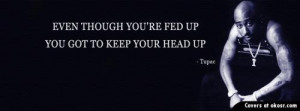 Even though your fed up, You got to keep your head up.