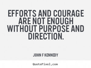 John F Kennedy picture quote - Efforts and courage are not enough ...