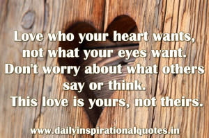 ,not what your eyes want.Don't worry about what others say or think ...