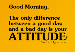 morning quotes - The only difference between a good day and a bad day ...