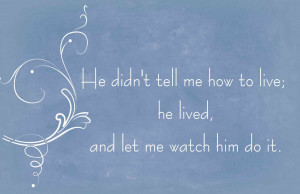 he didn t tell me how to live he lived and let me watch him do it ...