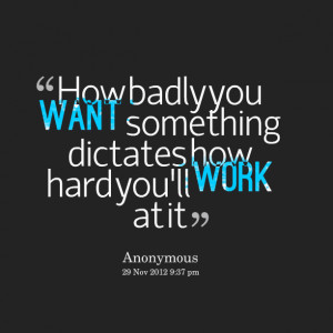 Quotes Picture: how badly you want something dictates how hard you'll ...