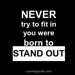 Motivational Quote: Never try to fit in, you are born to STAND OUT!