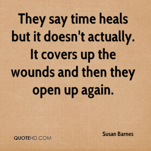 They say time heals but it doesn't actually. It covers up the wounds ...