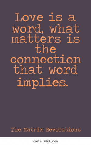 Love quotes - Love is a word, what matters is the connection that word ...