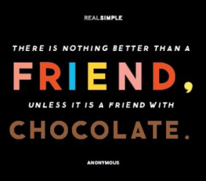 ... is nothing better than a friend,unless it is a friend with chocolate
