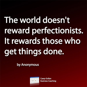The world doesn't reward perfectionists. It rewards those who get ...