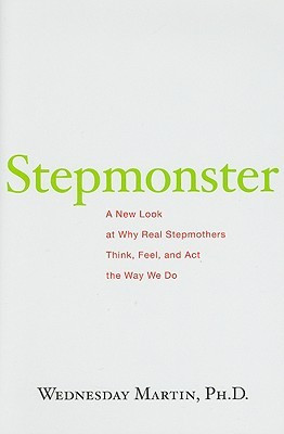 Stepmonster: A New Look at Why Real Stepmothers Think, Feel, and Act ...