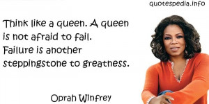 Think like a queen. A queen is not afraid to fail. Failure is another ...