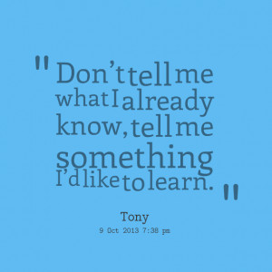 Quotes Picture: don't tell me what i already know, tell me something ...