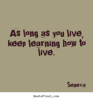 Quotes about life - As long as you live, keep learning how to live.