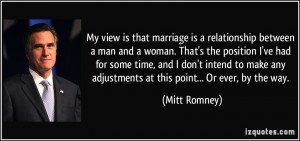 My view is that marriage is a relationship between a man and a woman ...