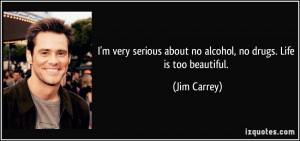 ... about no alcohol, no drugs. Life is too beautiful. - Jim Carrey