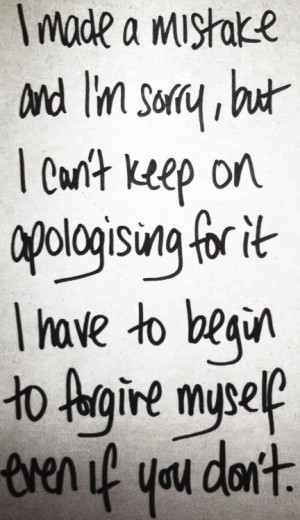 ... Have To Begin To Forgive Myself Even If You Don't ~ Apology Quote