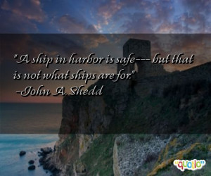 ship in harbor is safe--- but that is not what ships are for. -John ...