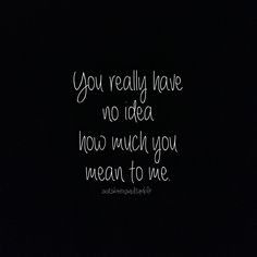 ... Quotations You really have no idea just what you mean to me Love