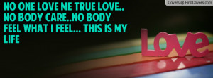 NO ONE LOVE ME TRUE LOVE.. NO BODY CARE..NO BODY FEEL WHAT I FEEL ...