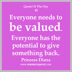 Quote of The Day, Everyone needs to be valued. Everyone has the ...